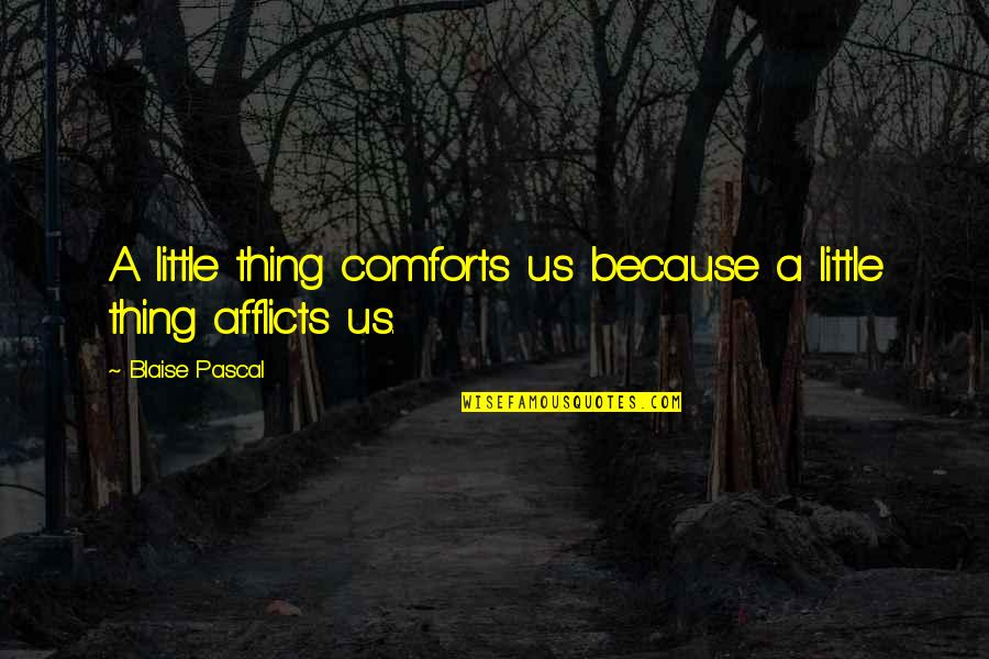 Afflicts Quotes By Blaise Pascal: A little thing comforts us because a little