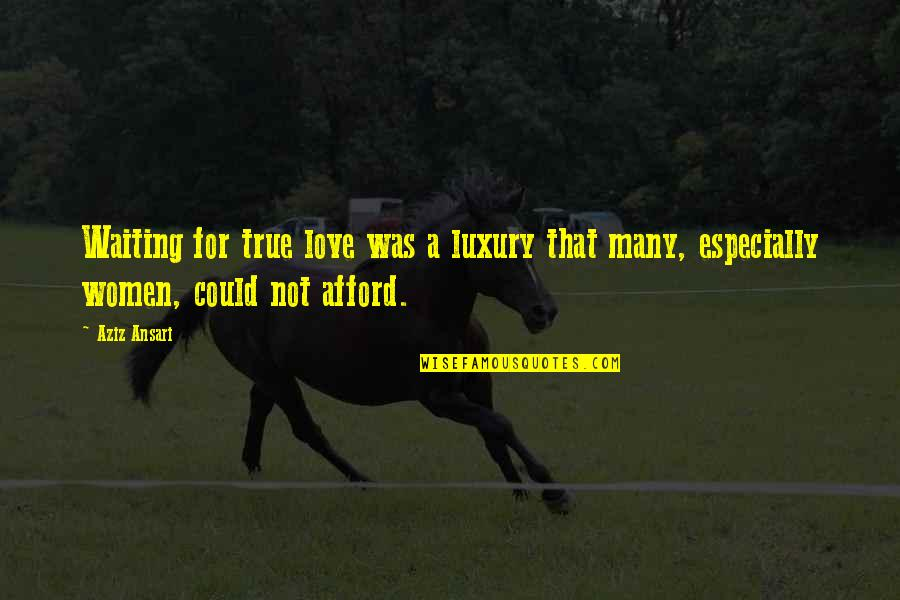 Afford Love Quotes By Aziz Ansari: Waiting for true love was a luxury that