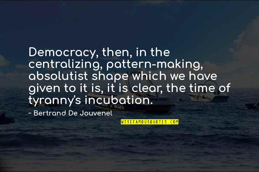 Afford Love Quotes By Bertrand De Jouvenel: Democracy, then, in the centralizing, pattern-making, absolutist shape