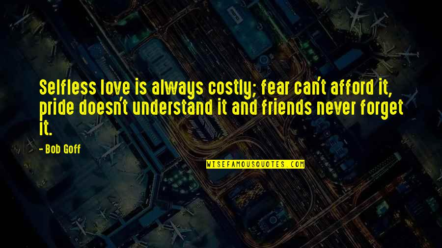Afford Love Quotes By Bob Goff: Selfless love is always costly; fear can't afford