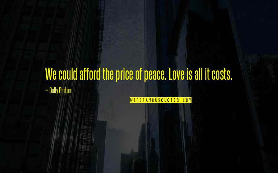 Afford Love Quotes By Dolly Parton: We could afford the price of peace. Love
