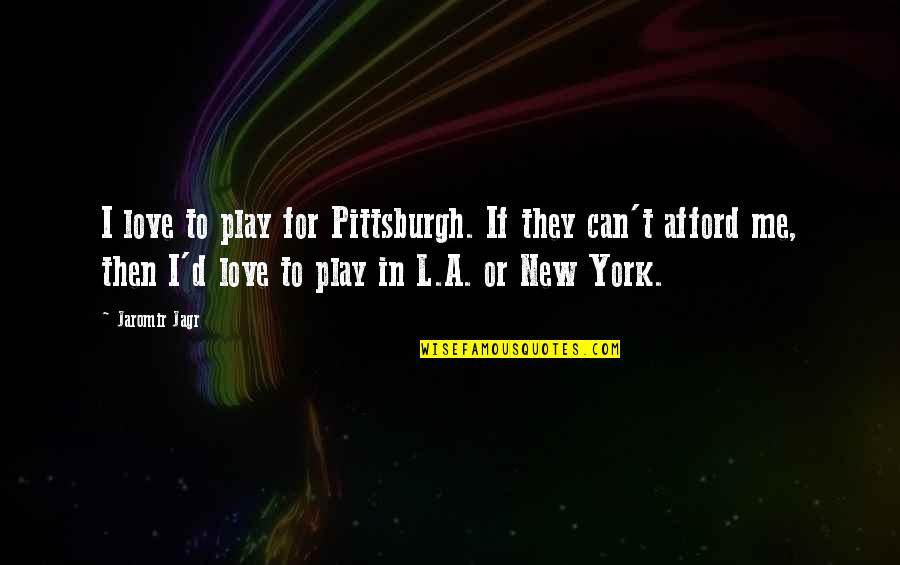 Afford Love Quotes By Jaromir Jagr: I love to play for Pittsburgh. If they