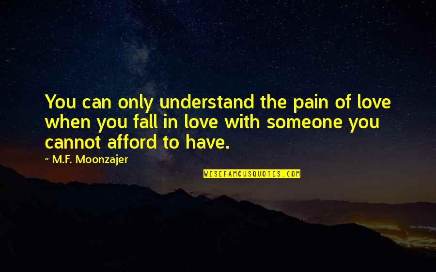 Afford Love Quotes By M.F. Moonzajer: You can only understand the pain of love