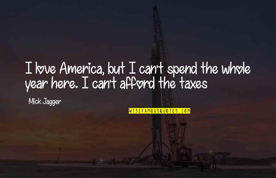 Afford Love Quotes By Mick Jagger: I love America, but I can't spend the