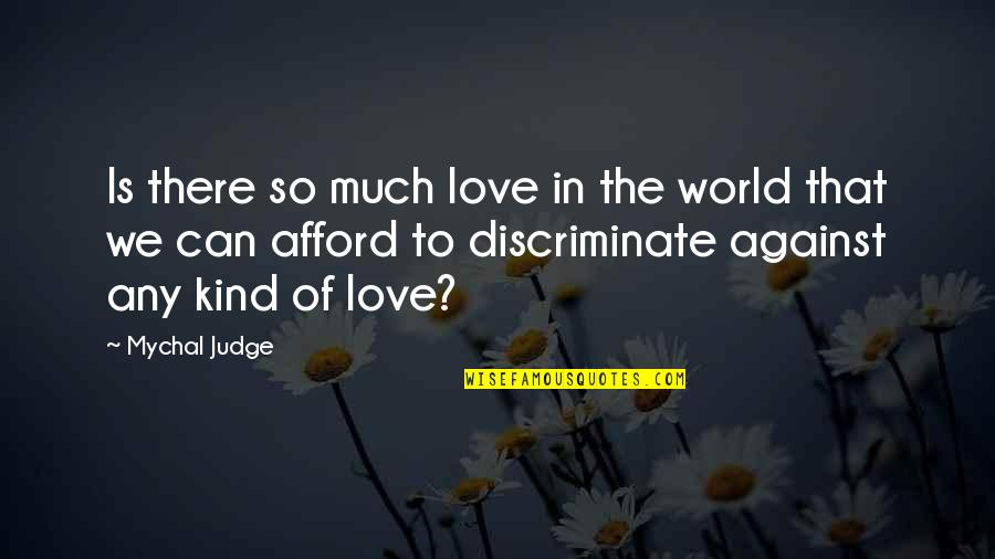 Afford Love Quotes By Mychal Judge: Is there so much love in the world
