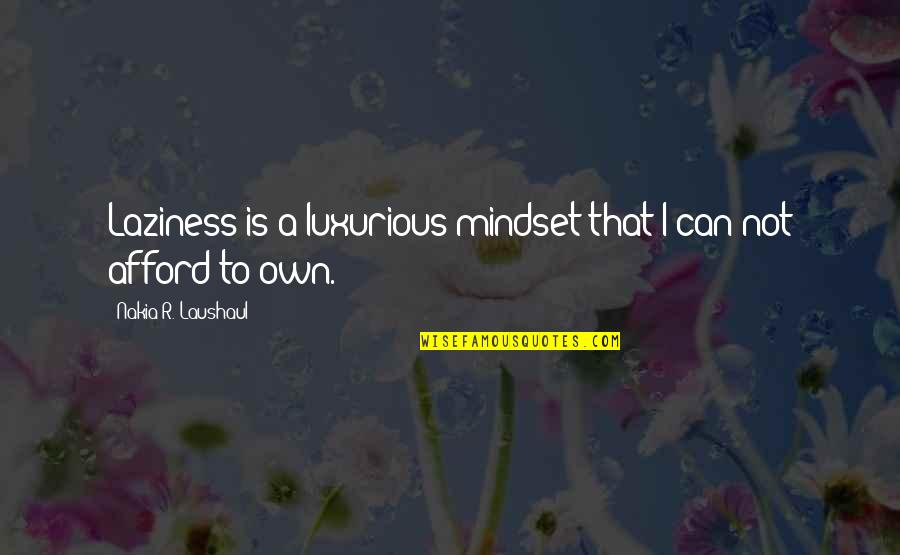 Afford Love Quotes By Nakia R. Laushaul: Laziness is a luxurious mindset that I can