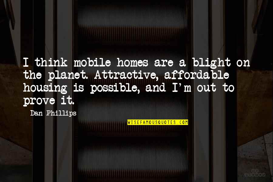 Affordable Housing Quotes By Dan Phillips: I think mobile homes are a blight on