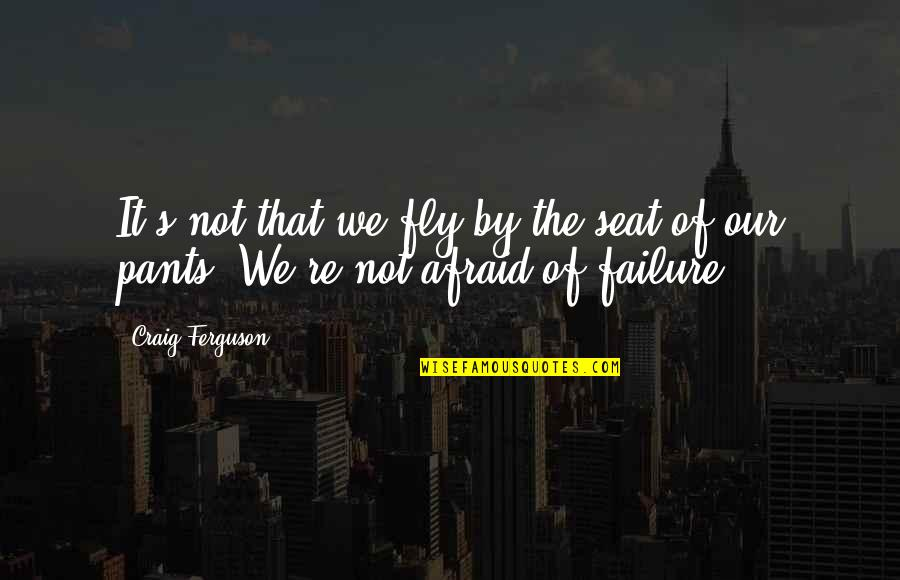 Afraid Of Failure Quotes By Craig Ferguson: It's not that we fly by the seat