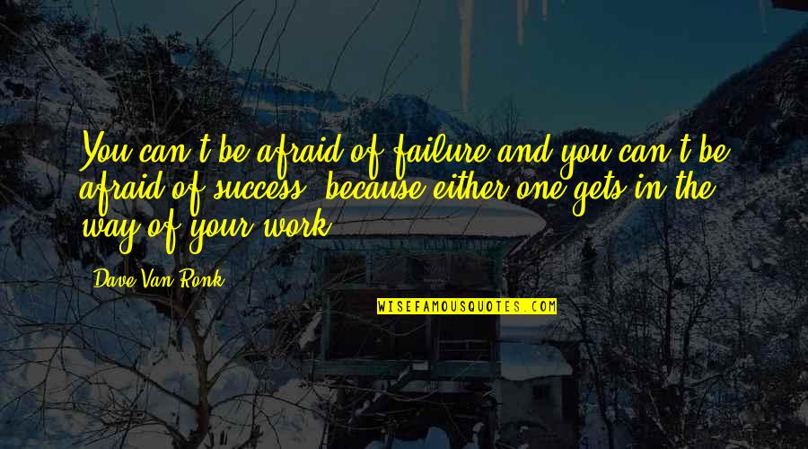Afraid Of Failure Quotes By Dave Van Ronk: You can't be afraid of failure and you