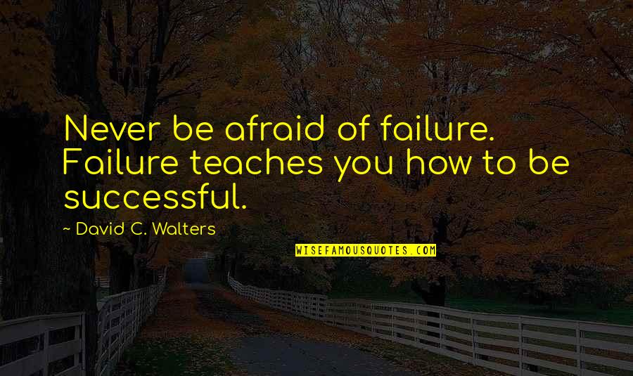Afraid Of Failure Quotes By David C. Walters: Never be afraid of failure. Failure teaches you