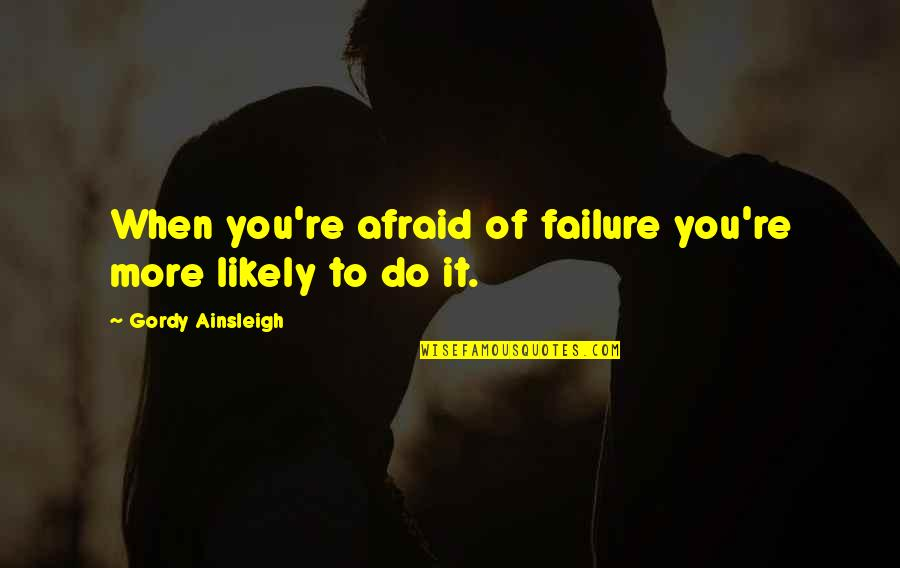 Afraid Of Failure Quotes By Gordy Ainsleigh: When you're afraid of failure you're more likely