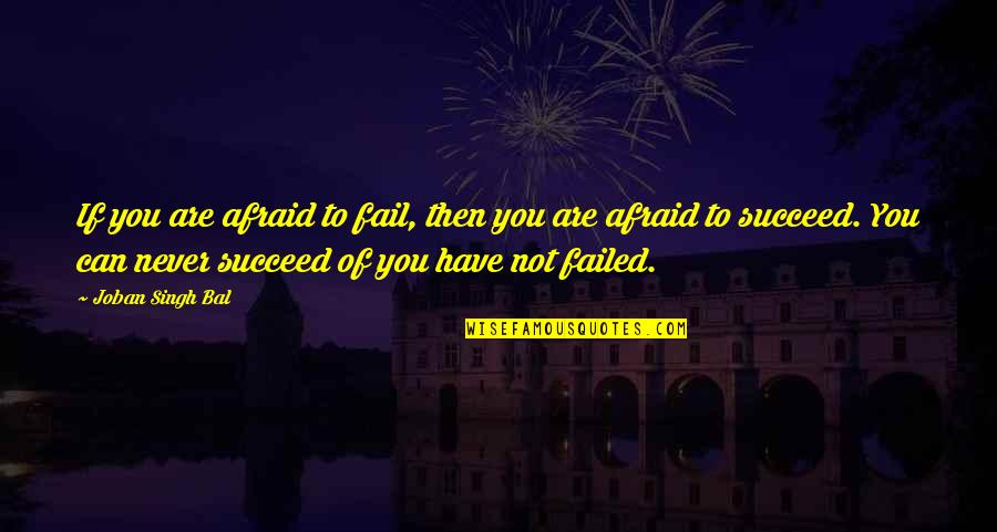 Afraid Of Failure Quotes By Joban Singh Bal: If you are afraid to fail, then you