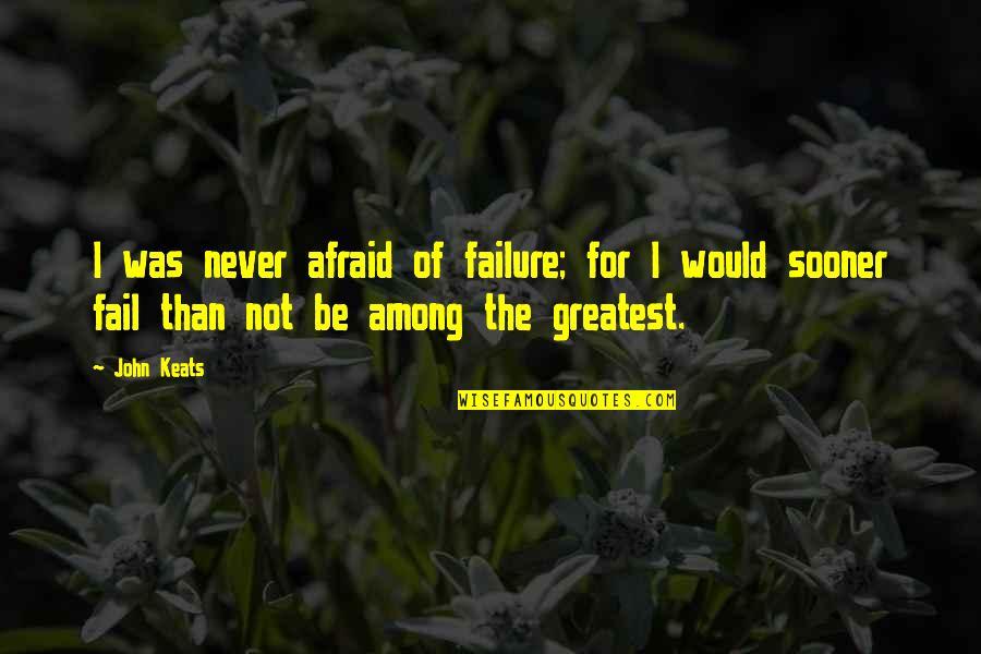 Afraid Of Failure Quotes By John Keats: I was never afraid of failure; for I