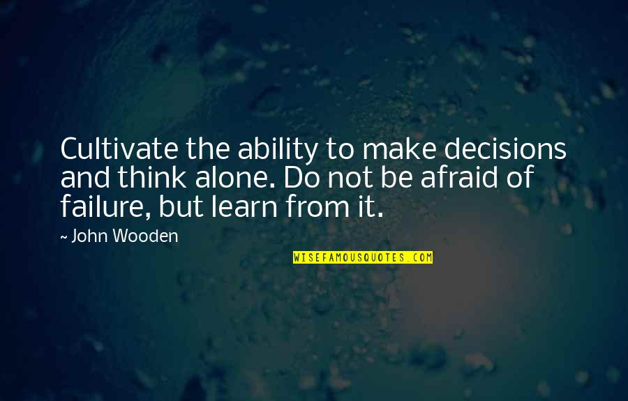 Afraid Of Failure Quotes By John Wooden: Cultivate the ability to make decisions and think