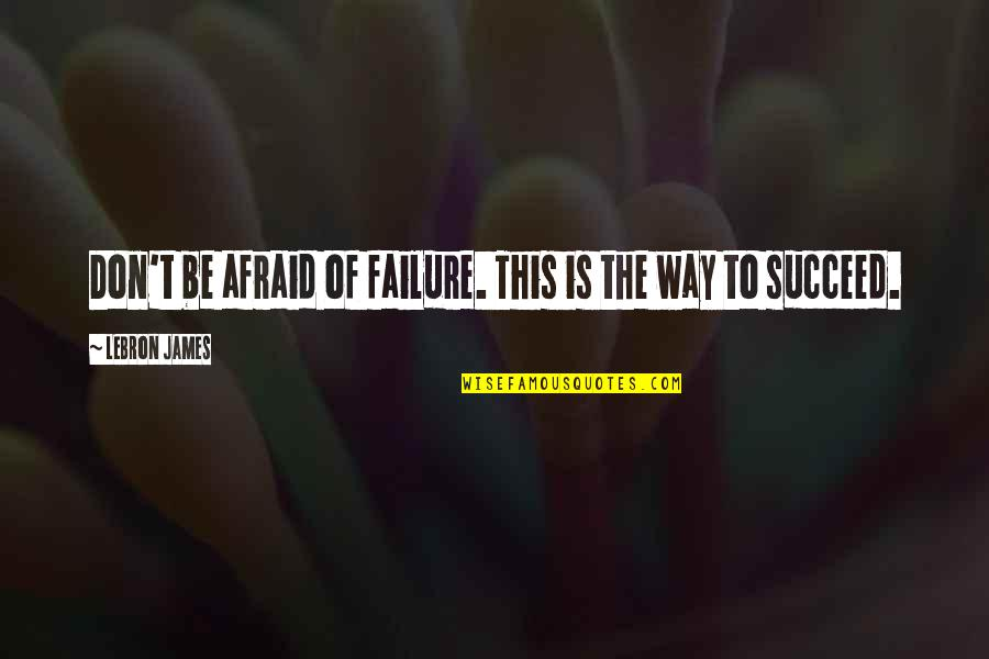Afraid Of Failure Quotes By LeBron James: Don't be afraid of failure. This is the