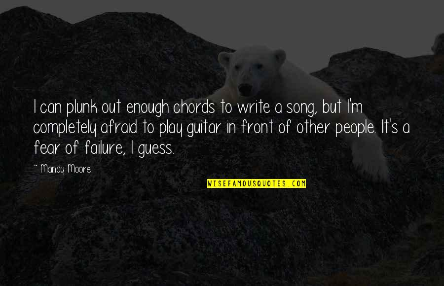 Afraid Of Failure Quotes By Mandy Moore: I can plunk out enough chords to write