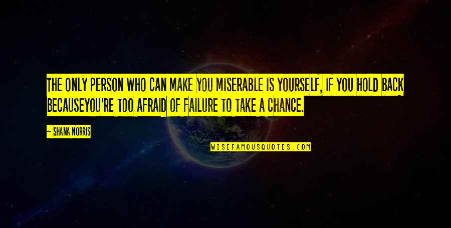 Afraid Of Failure Quotes By Shana Norris: The only person who can make you miserable