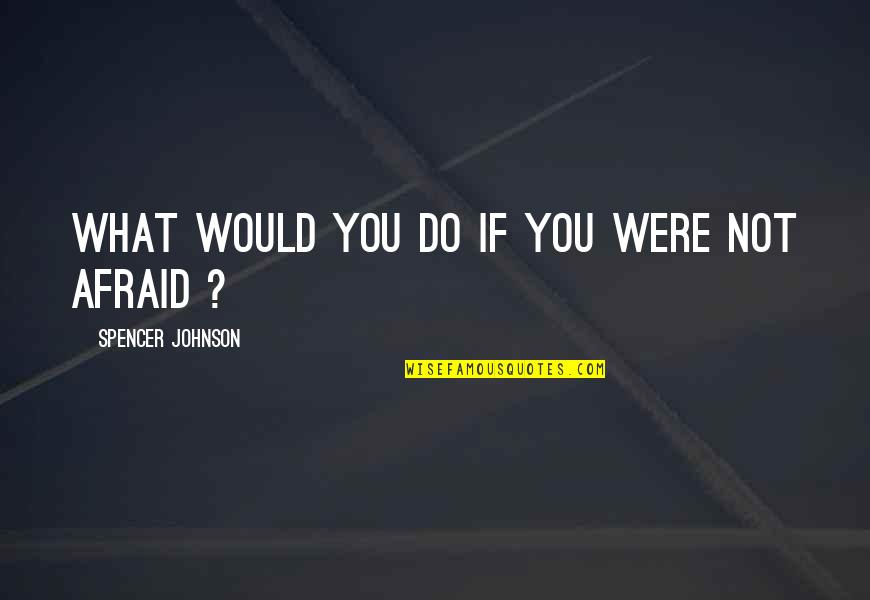 Afraid Of Failure Quotes By Spencer Johnson: What would you do if you were not