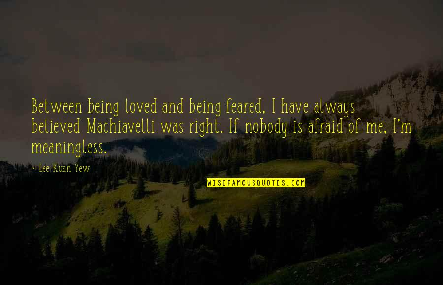 Afraid Of Not Being Loved Quotes By Lee Kuan Yew: Between being loved and being feared, I have