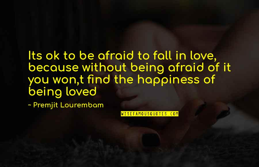 Afraid Of Not Being Loved Quotes By Premjit Lourembam: Its ok to be afraid to fall in