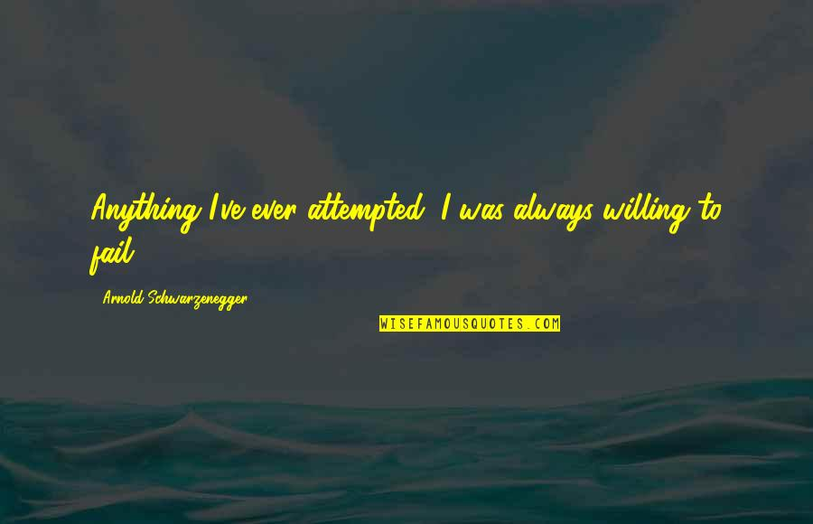 Afraid To Fail Quotes By Arnold Schwarzenegger: Anything I've ever attempted, I was always willing