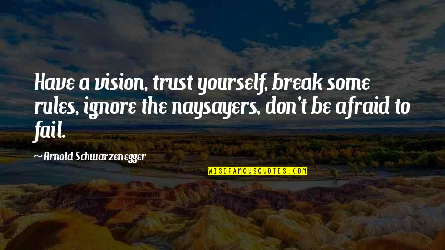 Afraid To Fail Quotes By Arnold Schwarzenegger: Have a vision, trust yourself, break some rules,