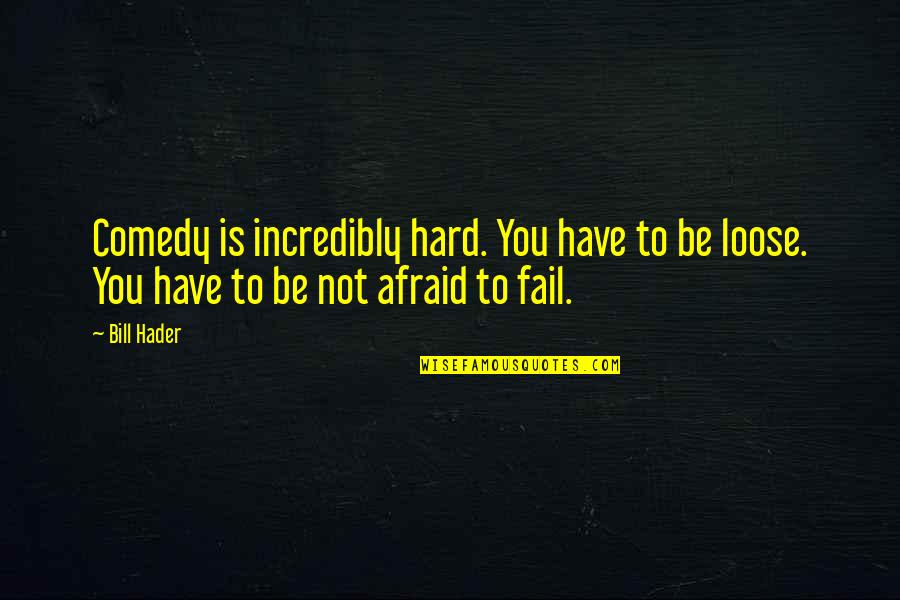 Afraid To Fail Quotes By Bill Hader: Comedy is incredibly hard. You have to be