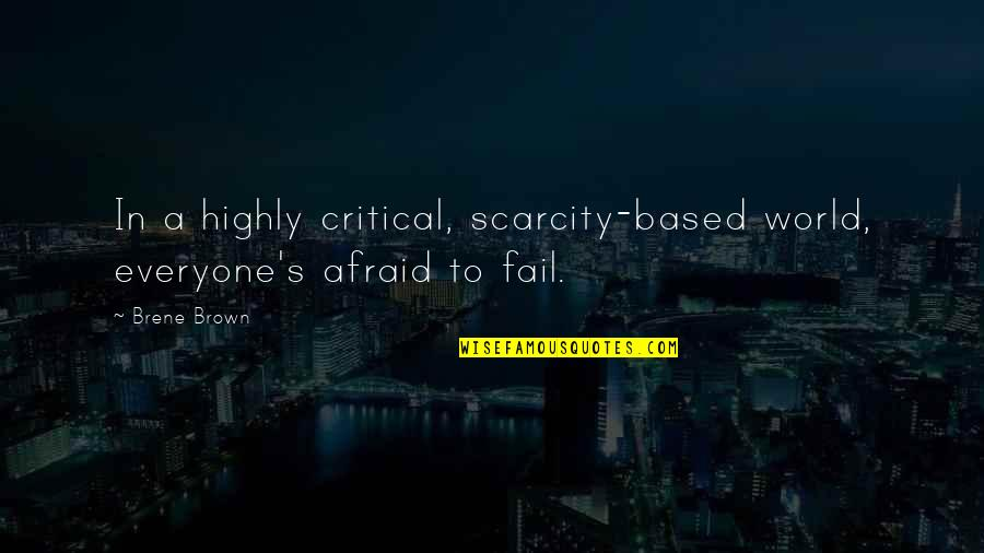 Afraid To Fail Quotes By Brene Brown: In a highly critical, scarcity-based world, everyone's afraid