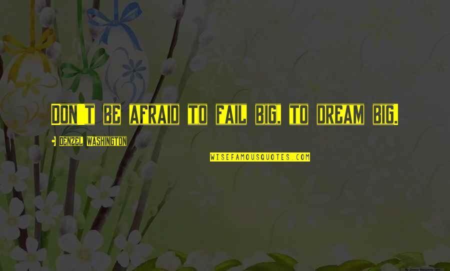 Afraid To Fail Quotes By Denzel Washington: Don't be afraid to fail big, to dream