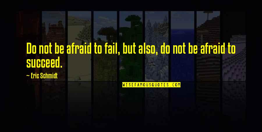 Afraid To Fail Quotes By Eric Schmidt: Do not be afraid to fail, but also,