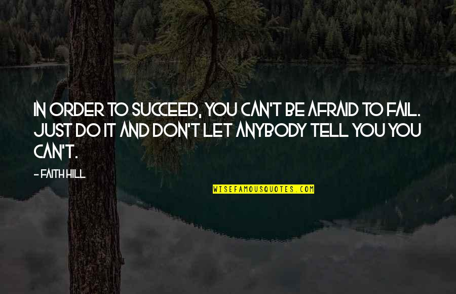 Afraid To Fail Quotes By Faith Hill: In order to succeed, you can't be afraid