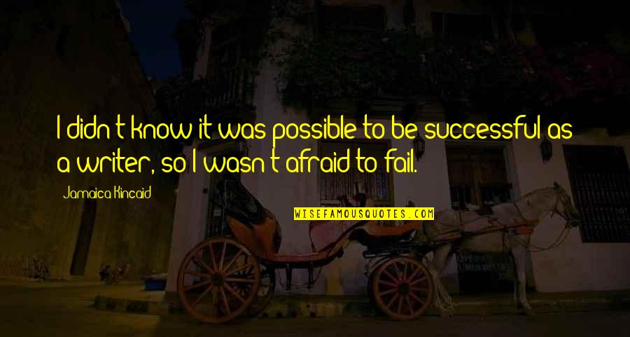 Afraid To Fail Quotes By Jamaica Kincaid: I didn't know it was possible to be