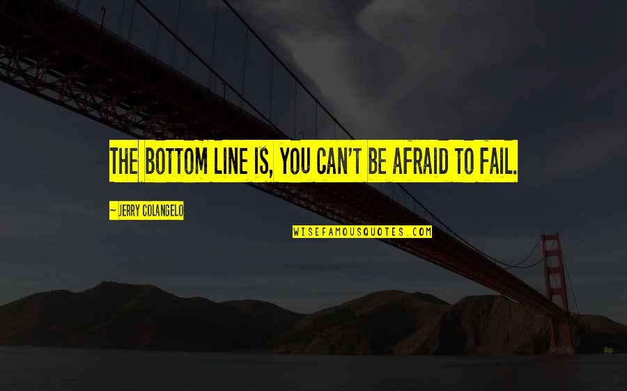 Afraid To Fail Quotes By Jerry Colangelo: The bottom line is, you can't be afraid