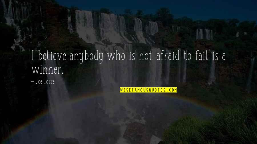 Afraid To Fail Quotes By Joe Torre: I believe anybody who is not afraid to