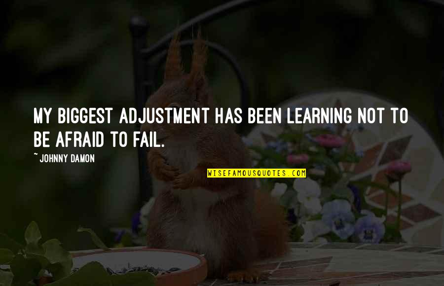 Afraid To Fail Quotes By Johnny Damon: My biggest adjustment has been learning not to