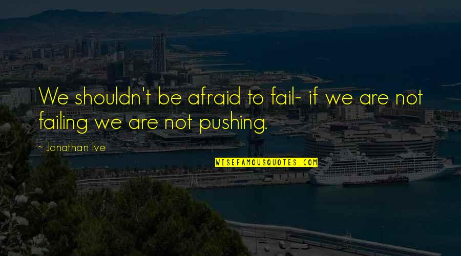Afraid To Fail Quotes By Jonathan Ive: We shouldn't be afraid to fail- if we