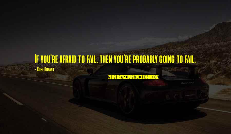 Afraid To Fail Quotes By Kobe Bryant: If you're afraid to fail, then you're probably