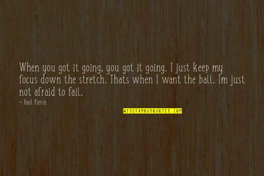 Afraid To Fail Quotes By Paul Pierce: When you got it going, you got it