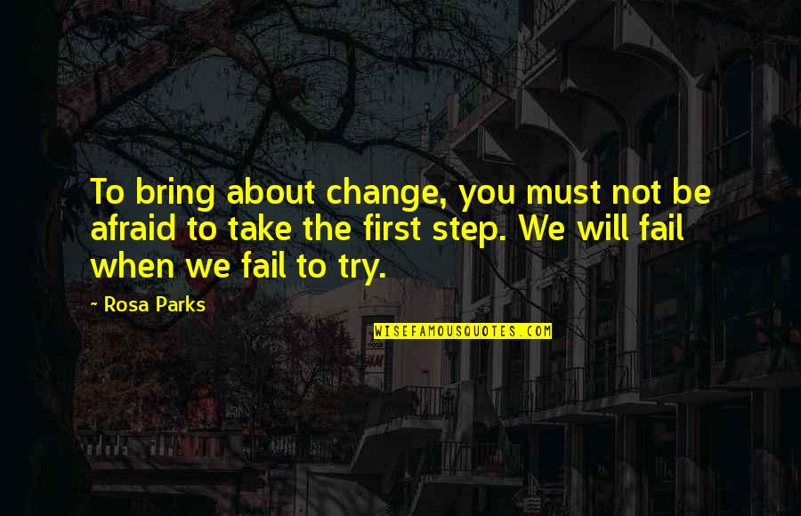 Afraid To Fail Quotes By Rosa Parks: To bring about change, you must not be