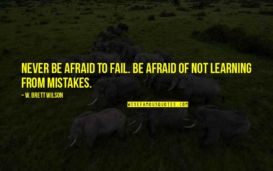 Afraid To Fail Quotes By W. Brett Wilson: Never be afraid to fail. Be afraid of