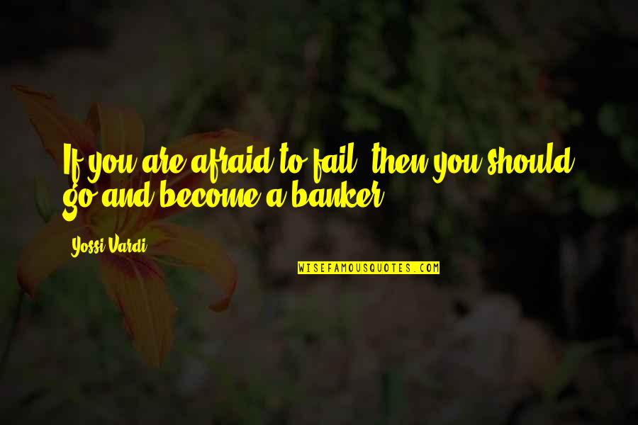 Afraid To Fail Quotes By Yossi Vardi: If you are afraid to fail, then you