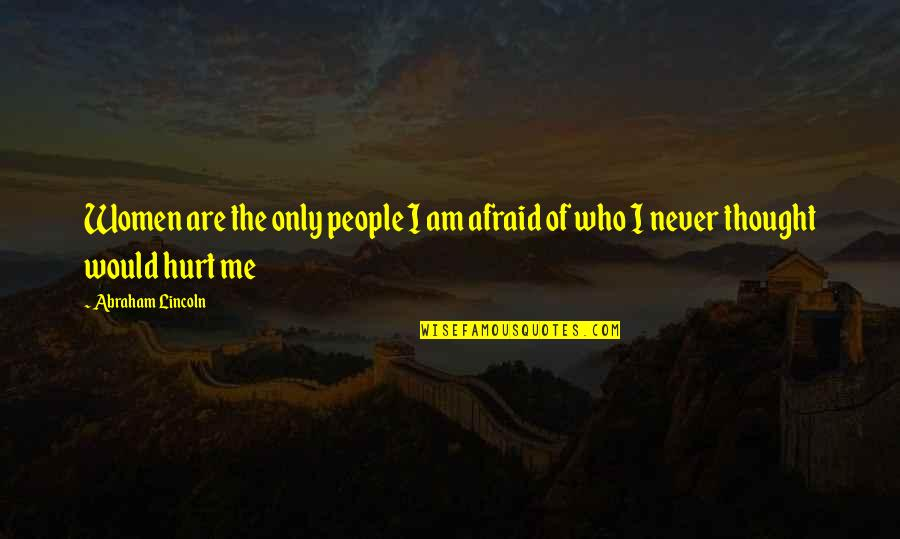 Afraid To Hurt You Quotes By Abraham Lincoln: Women are the only people I am afraid