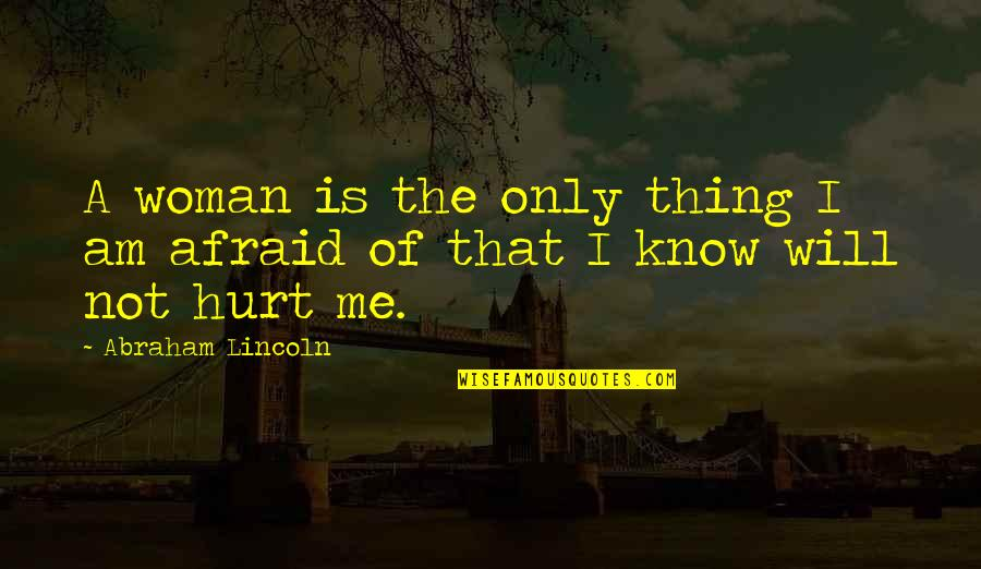 Afraid To Hurt You Quotes By Abraham Lincoln: A woman is the only thing I am
