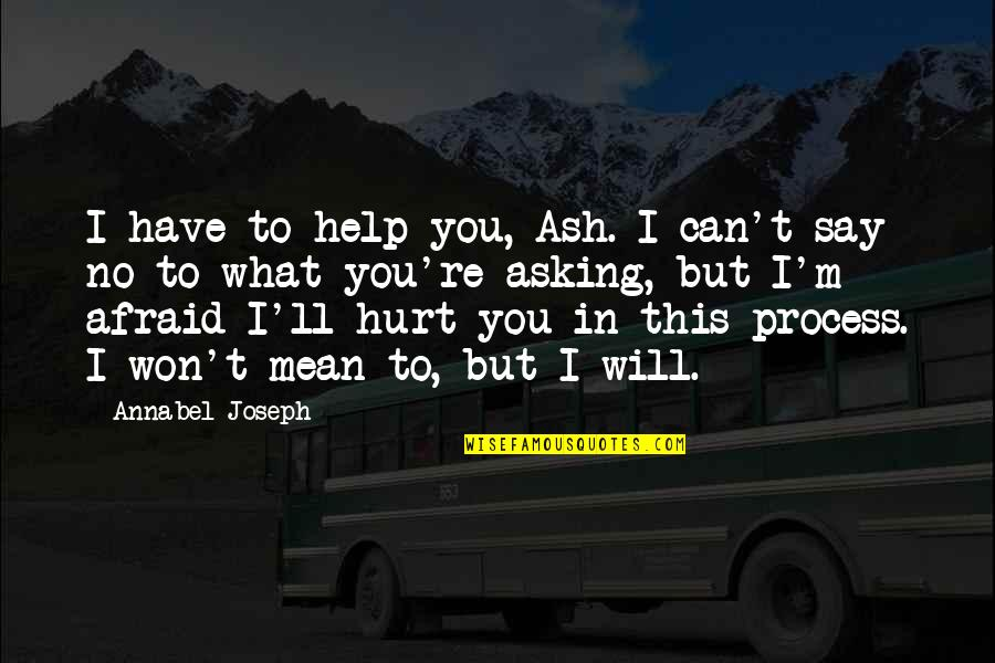 Afraid To Hurt You Quotes By Annabel Joseph: I have to help you, Ash. I can't