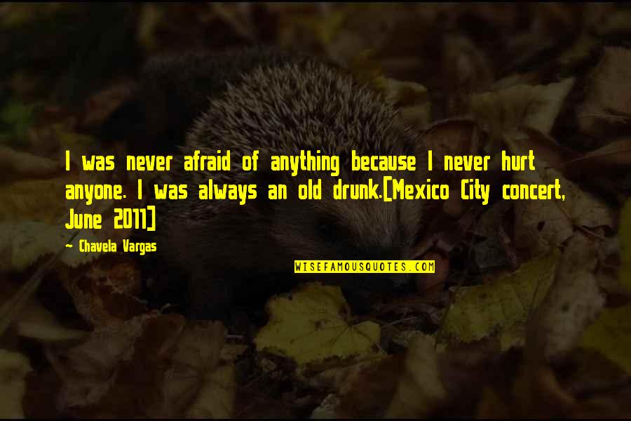 Afraid To Hurt You Quotes By Chavela Vargas: I was never afraid of anything because I