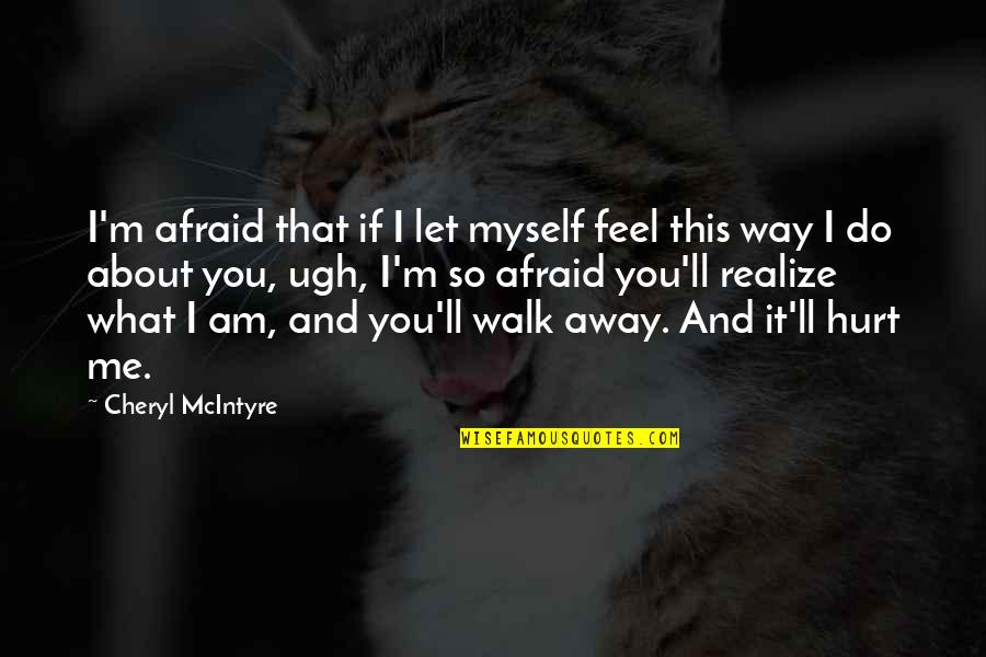 Afraid To Hurt You Quotes By Cheryl McIntyre: I'm afraid that if I let myself feel