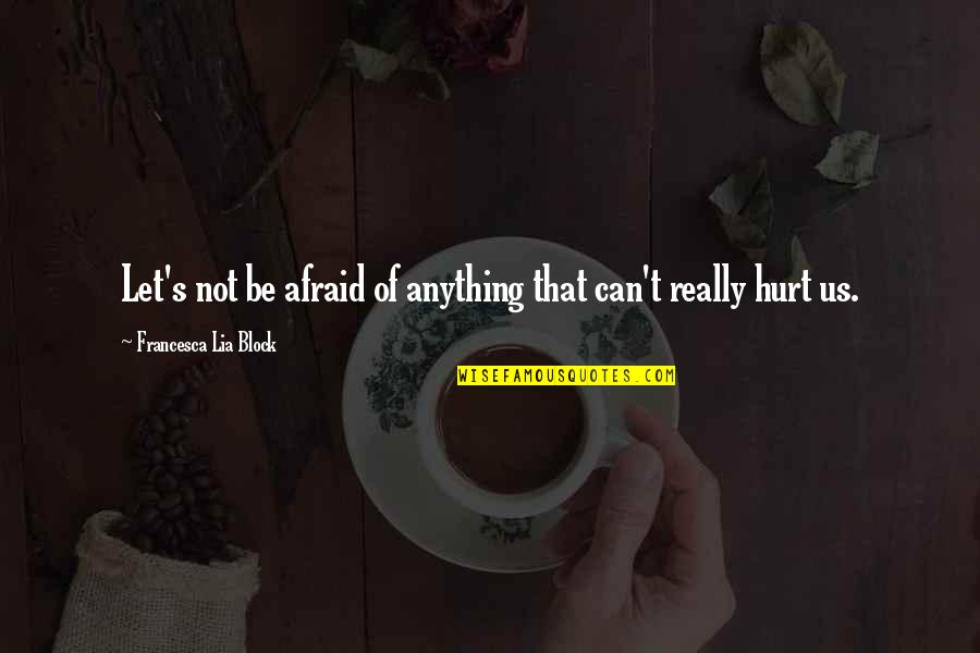 Afraid To Hurt You Quotes By Francesca Lia Block: Let's not be afraid of anything that can't