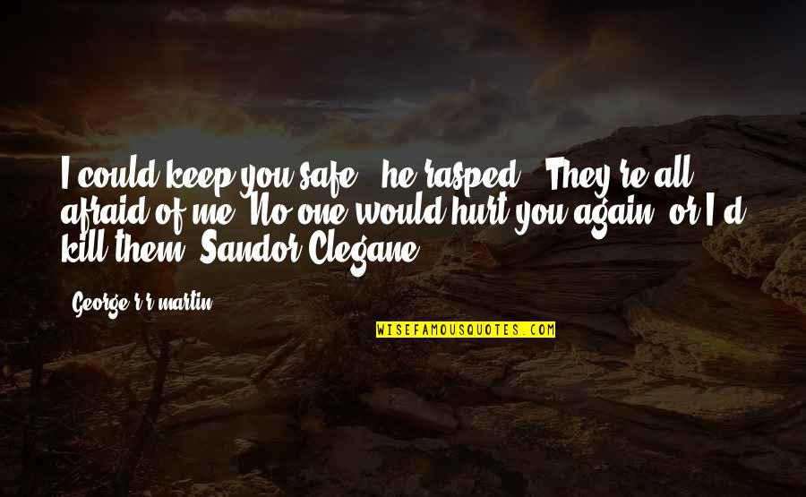 """Afraid To Hurt You Quotes By George R R Martin: I could keep you safe,"""" he rasped. """"They're"""
