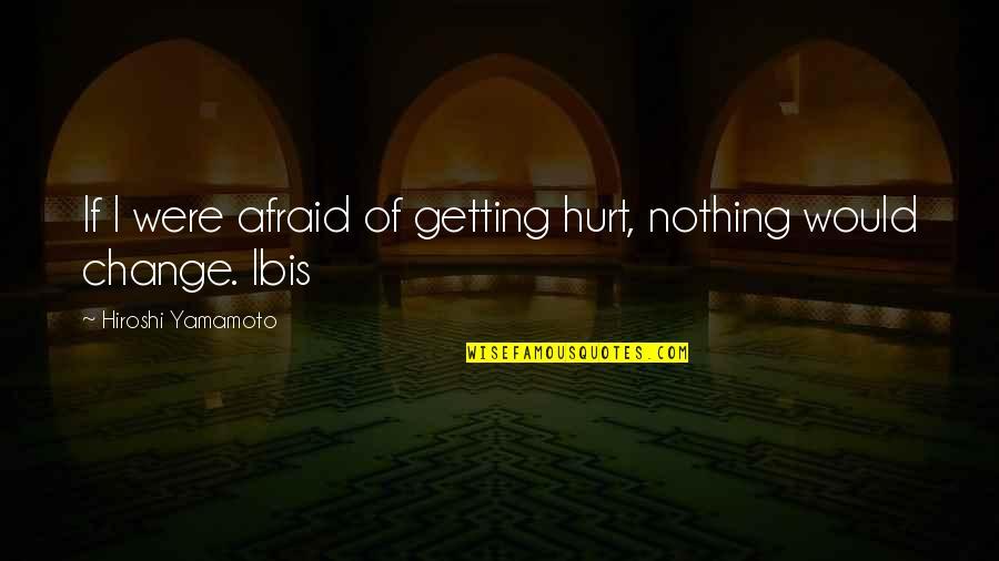 Afraid To Hurt You Quotes By Hiroshi Yamamoto: If I were afraid of getting hurt, nothing