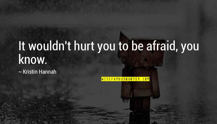 Afraid To Hurt You Quotes By Kristin Hannah: It wouldn't hurt you to be afraid, you